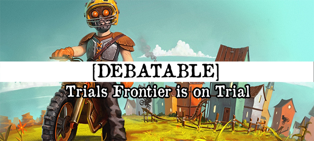 Debatable: Trials Frontier is on Trial