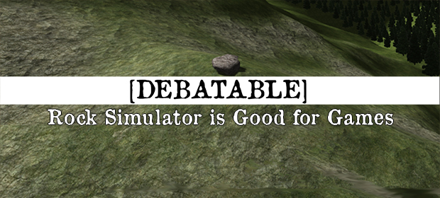 Debatable: Rock Simulator is Good for Games