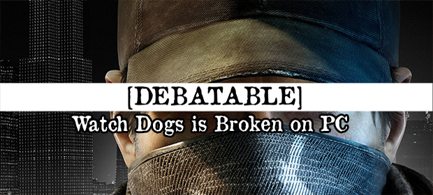 Debatable: Watch Dogs is Broken on PC